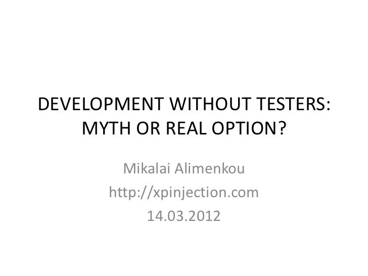 DEVELOPMENT WITHOUT TESTERS:    MYTH OR REAL OPTION?        Mikalai Alimenkou      http://xpinjection.com            14.03...