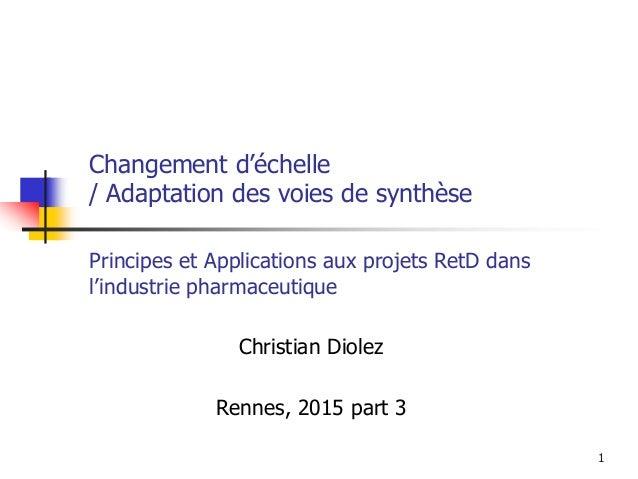1 Changement d'échelle / Adaptation des voies de synthèse Christian Diolez Rennes, 2015 part 3 Principes et Applications a...