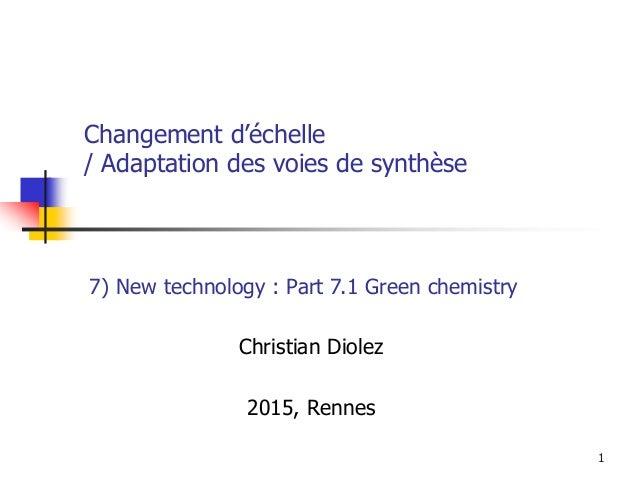 1 Changement d'échelle / Adaptation des voies de synthèse Christian Diolez 2015, Rennes 7) New technology : Part 7.1 Green...