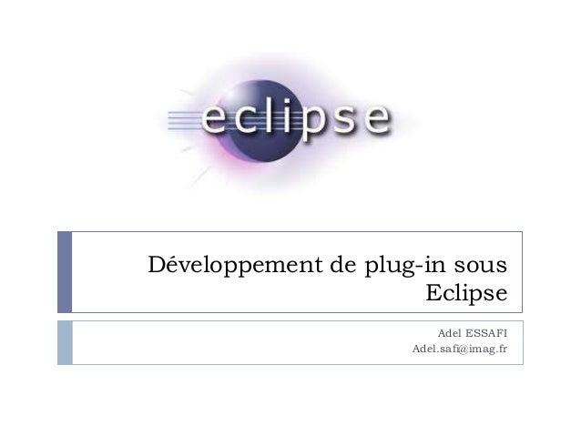 Développement de plug-in sous Eclipse Adel ESSAFI Adel.safi@imag.fr
