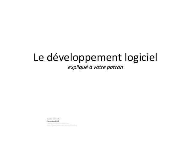 Le développement logiciel expliqué à votre patron Yassine Chaouche Décembre 2012 yacinechaouche@yahoo.com http://ychaouche...