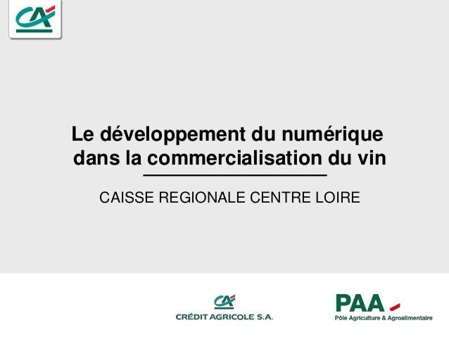 Le développement du numérique dans la commercialisation du vin CAISSE REGIONALE CENTRE LOIRE