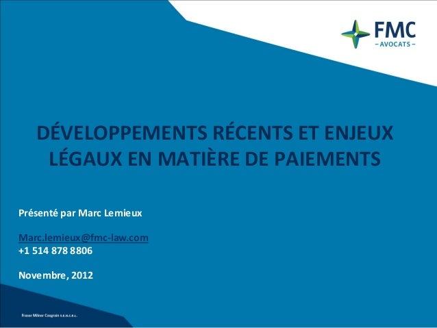 DÉVELOPPEMENTS RÉCENTS ET ENJEUX    LÉGAUX EN MATIÈRE DE PAIEMENTSPrésenté par Marc LemieuxMarc.lemieux@fmc-law.com+1 514 ...