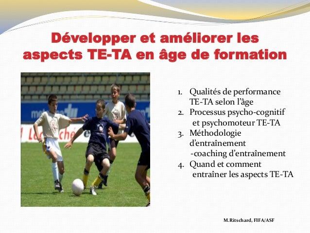 Développer et améliorer les aspects TE-TA en âge de formation M.Ritschard, FIFA/ASF 1. Qualités de performance TE-TA selon...