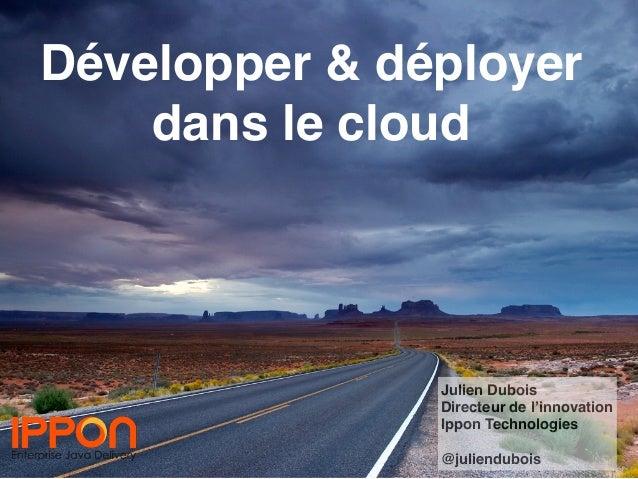 Développer & déployer dans le cloud Julien Dubois Directeur de l'innovation Ippon Technologies @juliendubois