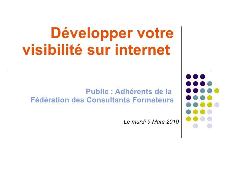 Développer votre visibilité sur internet   Public : Adhérents de la  Fédération des Consultants Formateurs Le mardi 9 Mars...