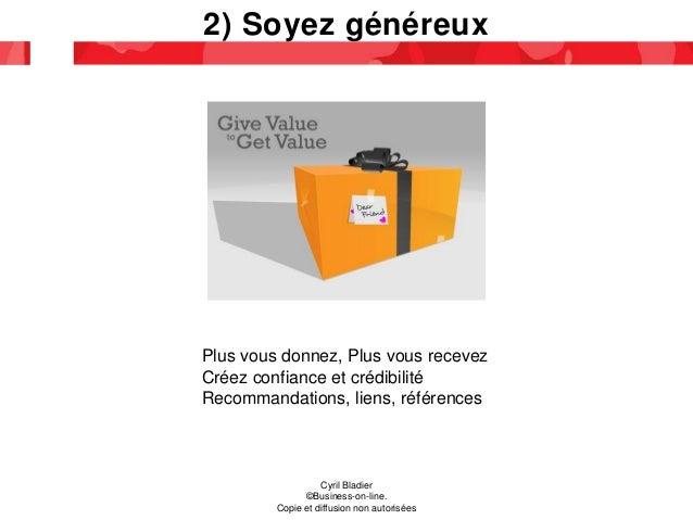 2) Soyez généreux Plus vous donnez, Plus vous recevez Créez confiance et crédibilité Recommandations, liens, références Cy...