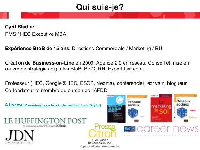 Qui suis-je? Cyril Bladier RMS / HEC Executive MBA Expérience BtoB de 15 ans: Directions Commerciale / Marketing / BU Créa...