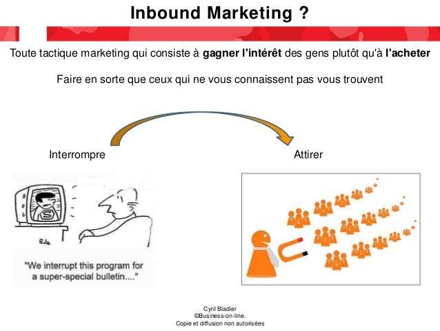 Inbound Marketing ? Cyril Bladier ©Business-on-line. Copie et diffusion non autorisées Toute tactique marketing qui consis...