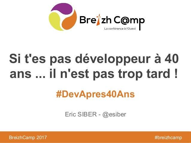 BreizhCamp 2016 #BzhCmp #DevApres40Ans BreizhCamp 2017 #breizhcamp Si t'es pas développeur à 40 ans ... il n'est pas trop ...