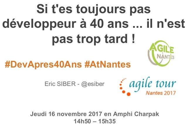 #DevApres40Ans #AtNantes Si t'es toujours pas développeur à 40 ans ... il n'est pas trop tard ! Eric SIBER - @esiber Jeudi...