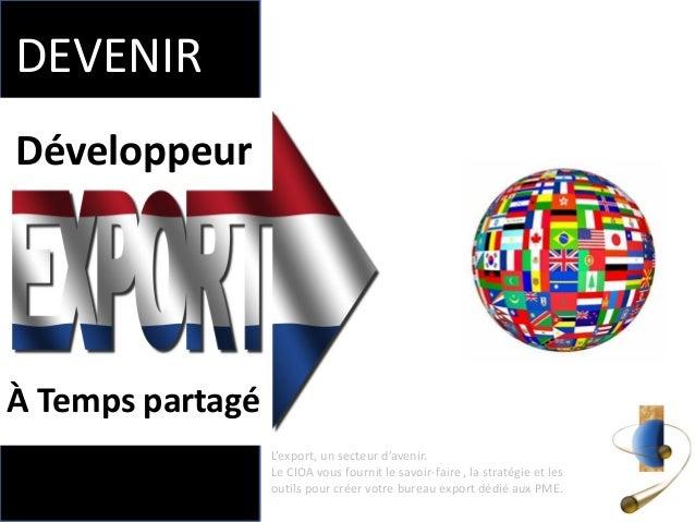 Développeur  À Temps partagé  DEVENIR  L'export, un secteur d'avenir. Le CIOA vous fournit le savoir-faire , la stratégie ...
