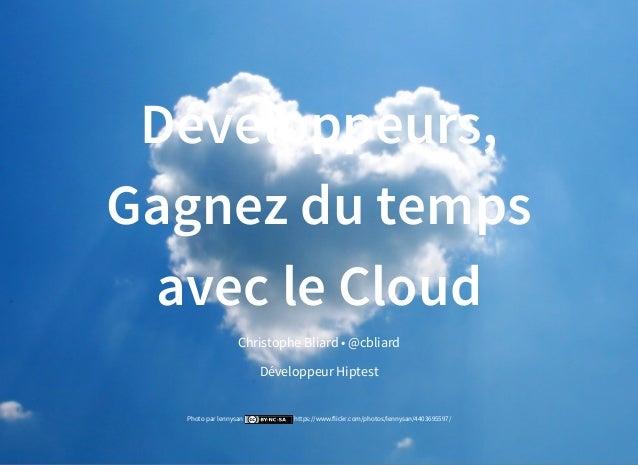 Développeurs, Gagnez du temps avec le Cloud Christophe Bliard • Développeur @cbliard Hiptest Photo par lennysan https://ww...