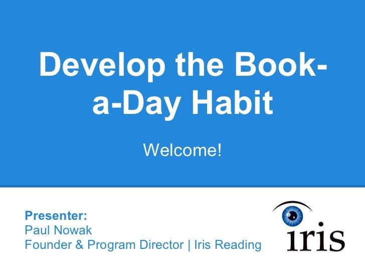 Develop the Book-     a-Day Habit                    Welcome!Presenter:Paul NowakFounder & Program Director | Iris Reading