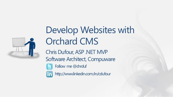 Develop Websites withOrchard CMSChris Dufour, ASP .NET MVPSoftware Architect, Compuware   Follow me @chrduf   http://www.l...