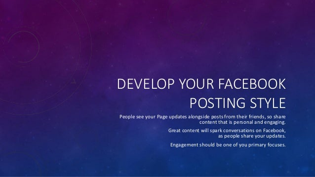 DEVELOP YOUR FACEBOOK POSTING STYLE People see your Page updates alongside posts from their friends, so share content that...