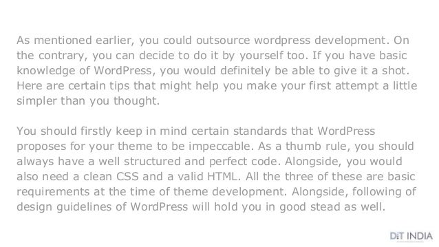 As mentioned earlier, you could outsource wordpress development. On the contrary, you can decide to do it by yourself too....