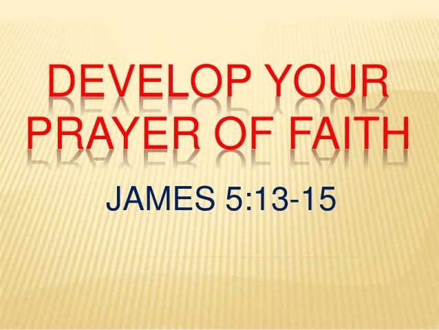 DEVELOP YOUR PRAYER OF FAITH JAMES 5:13-15