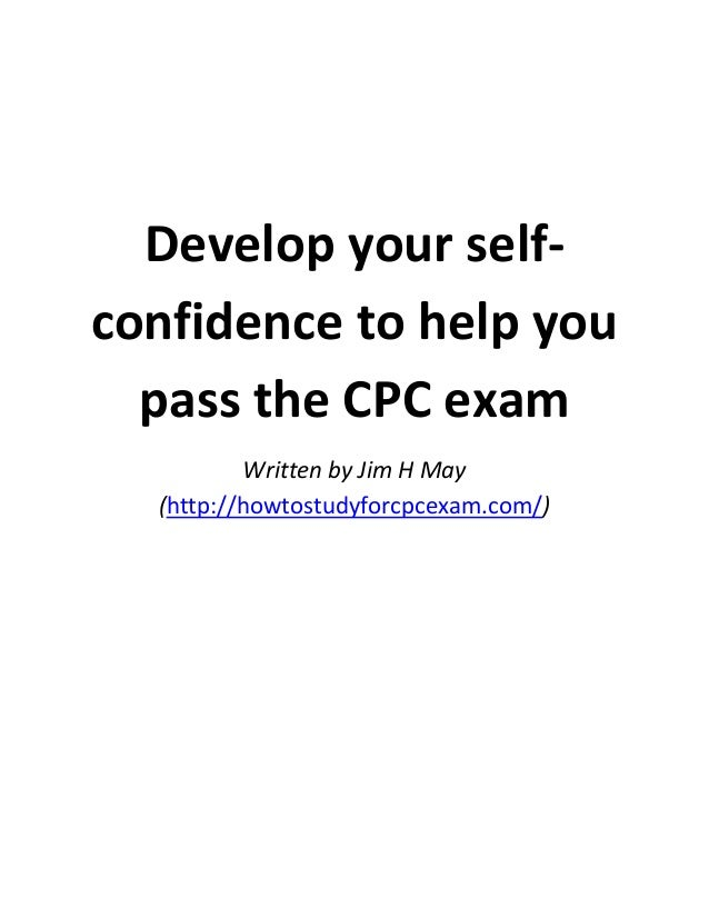 Develop your selfconfidence to help you pass the CPC exam Written by Jim H May (http://howtostudyforcpcexam.com/)