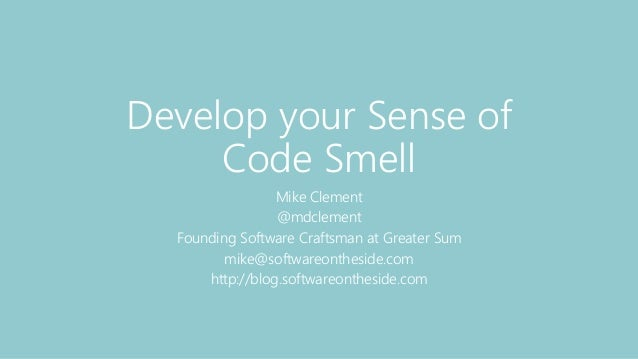 Develop your Sense of Code Smell Mike Clement @mdclement Founding Software Craftsman at Greater Sum mike@softwareontheside...