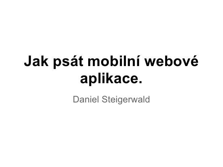 Jak psát mobilní webové       aplikace.      Daniel Steigerwald