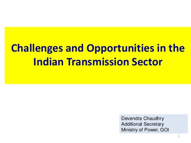 1 Challenges and Opportunities in the Indian Transmission Sector Devendra Chaudhry Additional Secretary Ministry of Power,...