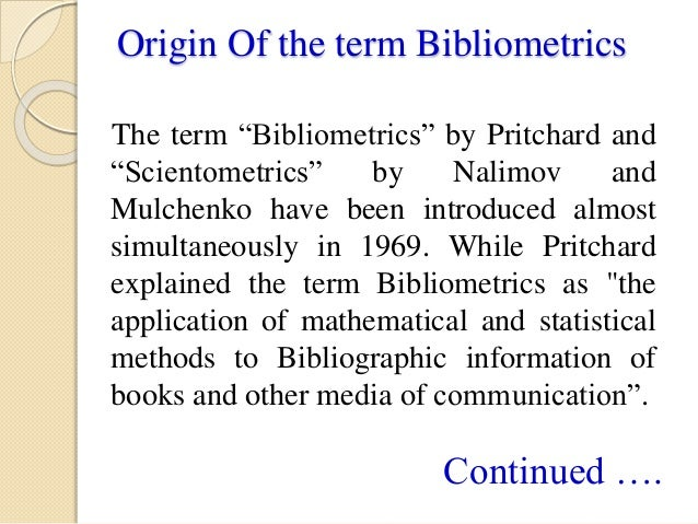 bibliometric laws bibliometric laws bibliometrics is a type of research method used in library and information science it utilizes quantitative analysis and statistics to describe patterns of publication within a given field or body of literature.