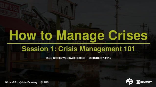 How to Manage Crises Session 1: Crisis Management 101 IABC CRISIS WEBINAR SERIES | OCTOBER 7, 2015 #CrisisPR | @JohnDevene...