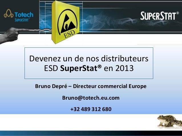 Devenez un de nos distributeurs   ESD SuperStat® en 2013 Bruno Depré – Directeur commercial Europe          Bruno@totech.e...