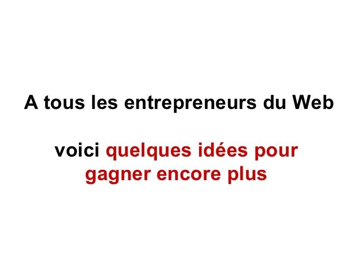 A tous les entrepreneurs du Web  voici   quelques idées pour  gagner encore plus