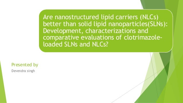 Are nanostructured lipid carriers (NLCs) better than solid lipid nanoparticles(SLNs): Development, characterizations and c...