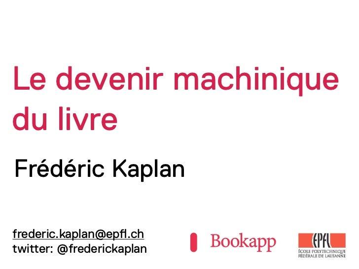 Le devenir machiniquedu livreFrédéric Kaplanfrederic.kaplan@ep!.chtwitter: @frederickaplan