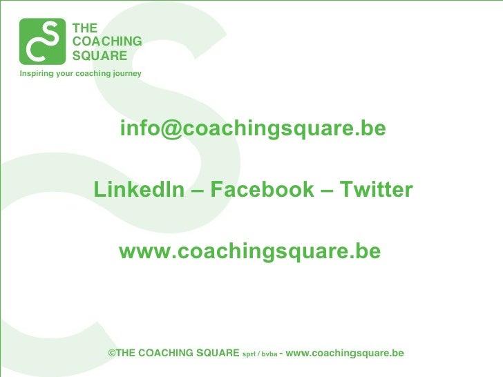 <ul><li>[email_address] </li></ul><ul><li>LinkedIn – Facebook – Twitter </li></ul><ul><li>www.coachingsquare.be  </li></ul>