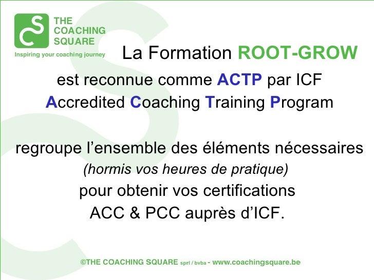 La Formation  ROOT-GROW <ul><li>est reconnue comme  ACTP  par ICF  </li></ul><ul><li>A ccredited  C oaching  T raining  P ...