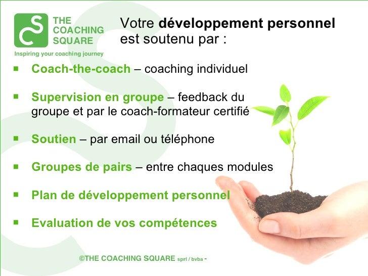 Votre  développement personnel  est  soutenu par  : <ul><li>Coach-the-coach  – coaching individuel </li></ul><ul><li>Supe...