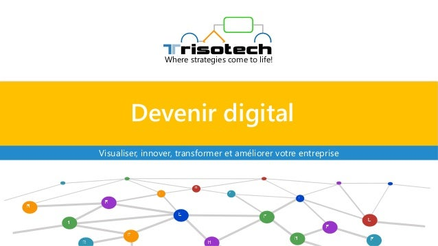 Devenir digital Where strategies come to life! Visualiser, innover, transformer et améliorer votre entreprise