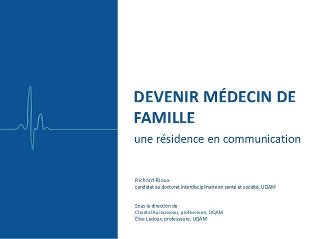 une résidence en communication DEVENIR MÉDECIN DE FAMILLE Richard Rioux candidat au doctorat interdisciplinaire en santé e...