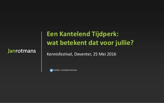 twitter.com/janrotmans Een Kantelend Tijdperk: wat betekent dat voor jullie? Kennisfestival, Deventer, 25 Mei 2016