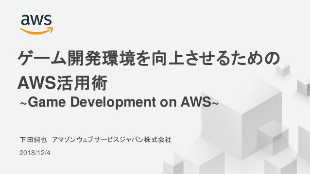 © 2018, Amazon Web Services, Inc. or its Affiliates. All rights reserved. 下田純也 アマゾンウェブサービスジャパン株式会社 2018/12/4 ゲーム開発環境を向上させる...