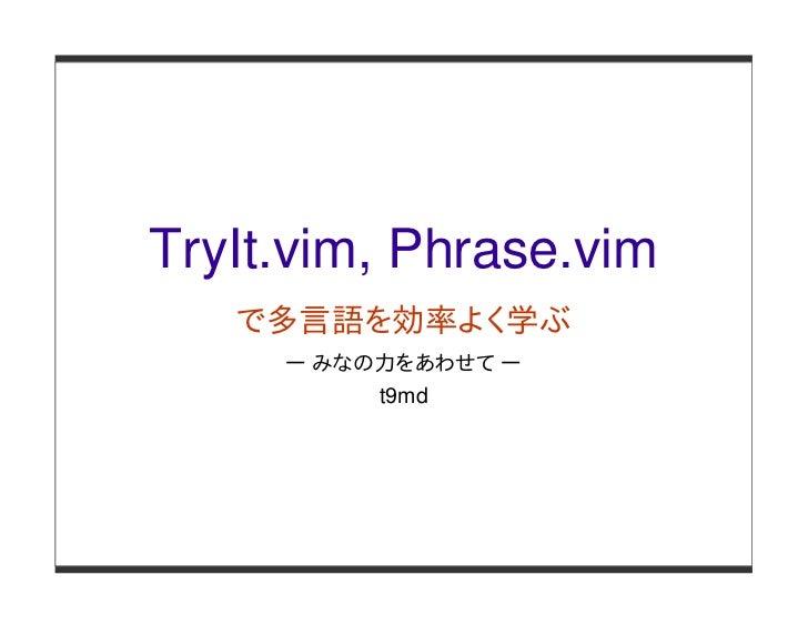 TryIt.vim, Phrase.vim   で多言語を効率よく学ぶ     ー みなの力をあわせて ー          t9md