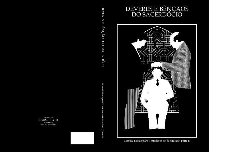 Manual Básico para Portadores do Sacerdócio, Parte BDEVERES E BÊNÇÃOS DO SACERDÓCIODEVERES E BÊNÇÃOS DO SACERDÓCIO   Manua...