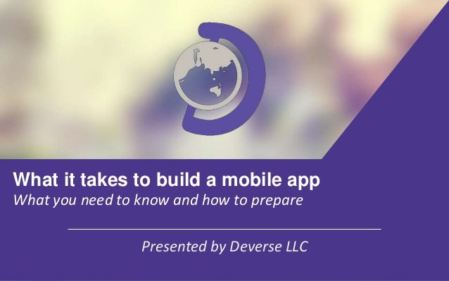 What it takes to build a mobile app What you need to know and how to prepare Presented by Deverse LLC