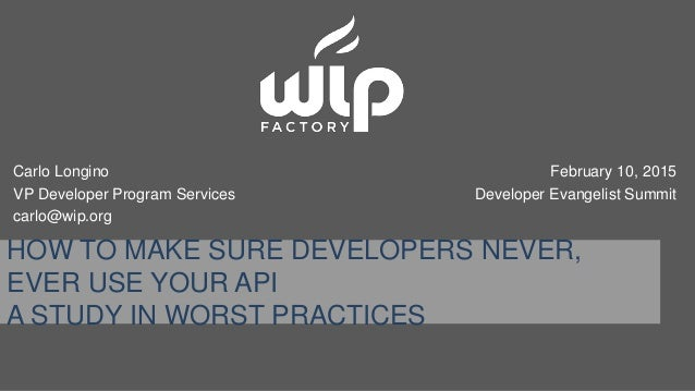 HOW TO MAKE SURE DEVELOPERS NEVER, EVER USE YOUR API A STUDY IN WORST PRACTICES Carlo Longino VP Developer Program Service...