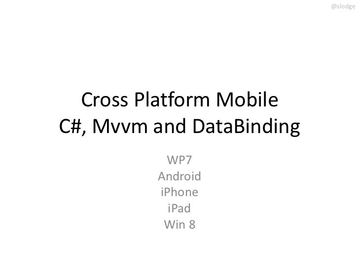@slodge  Cross Platform MobileC#, Mvvm and DataBinding          WP7         Android         iPhone           iPad         ...
