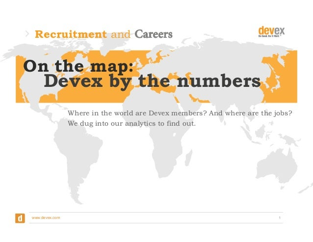 Recruitment and  On the map: 	     Devex by the numbers Where in the world are Devex members? And where are the jobs? We d...