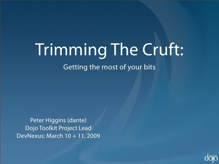 Trimming The Cruft:                 Getting the most of your bits         Peter Higgins (dante)   Dojo Toolkit Project Lea...