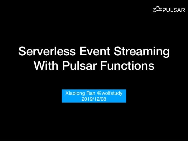 Serverless Event Streaming With Pulsar Functions Xiaolong Ran @wolfstudy 2019/12/08
