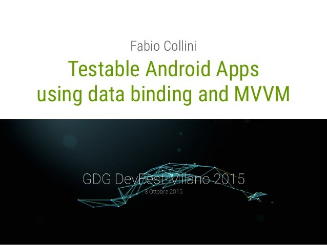Testable Android Apps using data binding and MVVM Fabio Collini