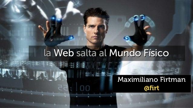 Maximiliano Firtman @firt la Web salta al Mundo Físico