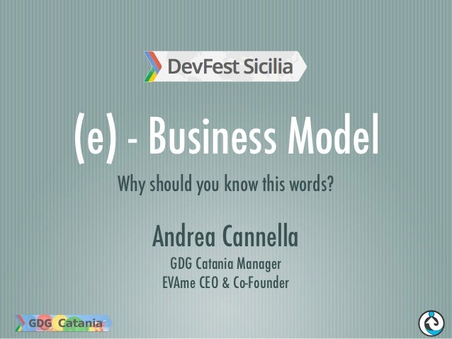 (e) - Business Model  Why should you know this words?      Andrea Cannella         GDG Catania Manager        EVAme CEO & ...
